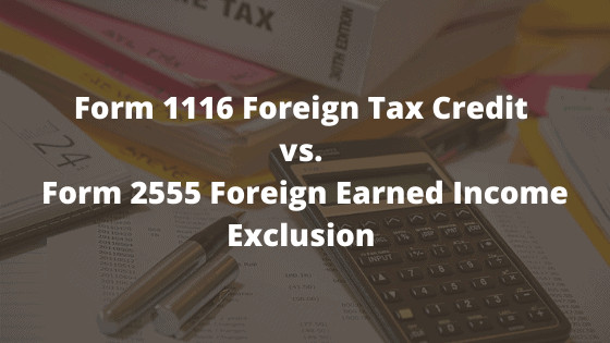 Form 1116 Foreign Tax Credit vs. Form 2555 Foreign Earned Income Exclusion which one is better?