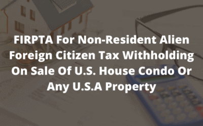 FIRPTA For Non-Resident Alien Foreign Citizen Tax Withholding On Sale Of U.S. House Condo Or Any U.S.A Property