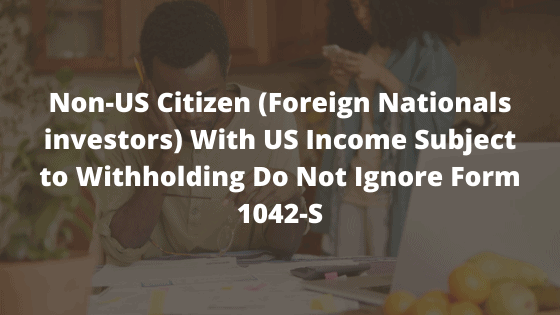 Non-US Citizen (Foreign Nationals investors) With US Income Subject to Withholding Do Not Ignore Form 1042-S
